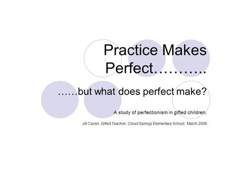Practice Makes Perfect……….. ……but what does perfect make? A study of perfectionism in gifted children. Jill Cavan, Gifted Teacher, Cloud Springs Elementary.
