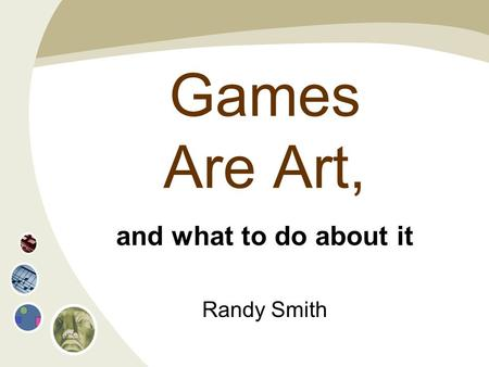 Games Are Art, and what to do about it Randy Smith.