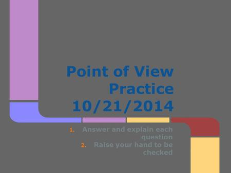 Point of View Practice 10/21/2014 1. Answer and explain each question 2. Raise your hand to be checked.