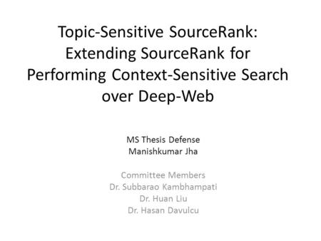 Topic-Sensitive SourceRank: Extending SourceRank for Performing Context-Sensitive Search over Deep-Web MS Thesis Defense Manishkumar Jha Committee Members.