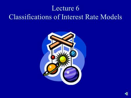 Lecture 6 Classifications of Interest Rate Models.