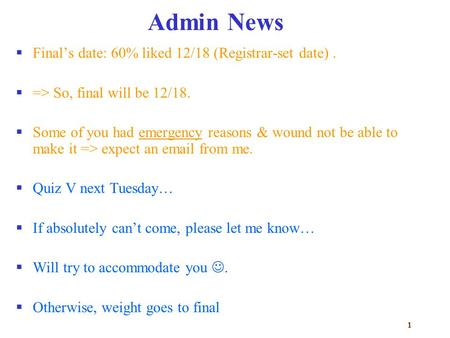 1 Admin News  Final's date: 60% liked 12/18 (Registrar-set date).  => So, final will be 12/18.  Some of you had emergency reasons & wound not be able.