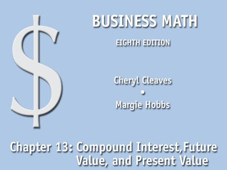 Business Math, Eighth Edition Cleaves/Hobbs © 2009 Pearson Education, Inc. Upper Saddle River, NJ 07458 All Rights Reserved 13.1 Compound Interest and.