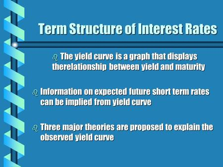 Term Structure of Interest Rates b The yield curve is a graph that displays therelationship between yield and maturity b Information on expected future.