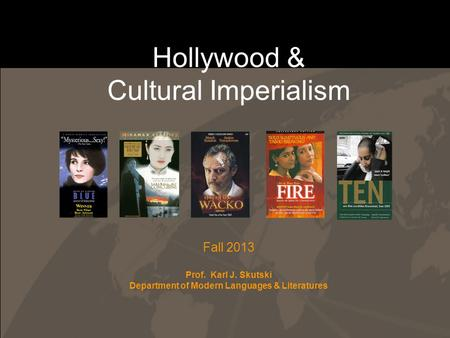 Hollywood & Cultural Imperialism Fall 2013 Prof. Karl J. Skutski Department of Modern Languages & Literatures.