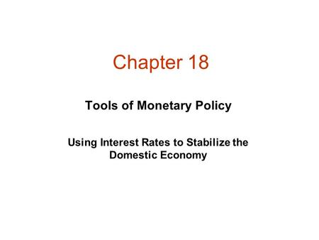 Chapter 18 Using Interest Rates to Stabilize the Domestic Economy