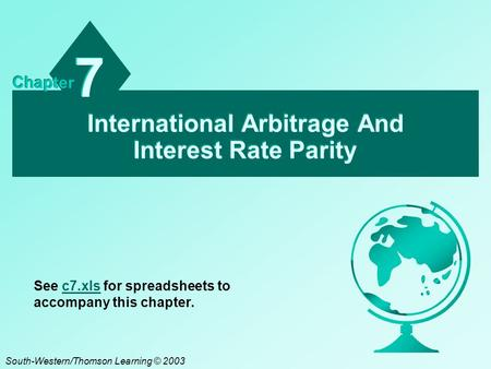 International Arbitrage And Interest Rate Parity 7 7 Chapter South-Western/Thomson Learning © 2003 See c7.xls for spreadsheets to accompany this chapter.c7.xls.