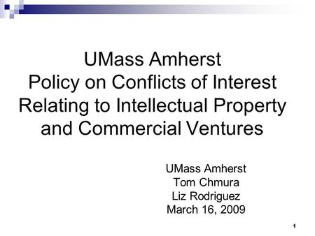 1 UMass Amherst Policy on Conflicts of Interest Relating to Intellectual Property and Commercial Ventures UMass Amherst Tom Chmura Liz Rodriguez March.