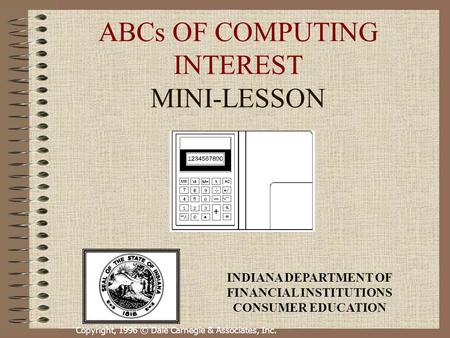 Copyright, 1996 © Dale Carnegie & Associates, Inc. ABCs OF COMPUTING INTEREST MINI-LESSON INDIANA DEPARTMENT OF FINANCIAL INSTITUTIONS CONSUMER EDUCATION.