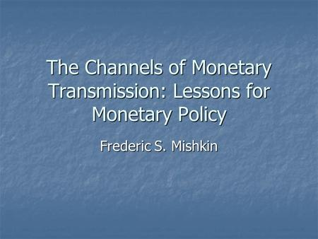 The Channels of Monetary Transmission: Lessons for Monetary Policy Frederic S. Mishkin.