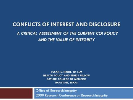 CONFLICTS OF INTEREST AND DISCLOSURE A CRITICAL ASSESSMENT OF THE CURRENT COI POLICY AND THE VALUE OF INTEGRITY SUSAN S. NIGHT, JD, LLM HEALTH POLICY AND.