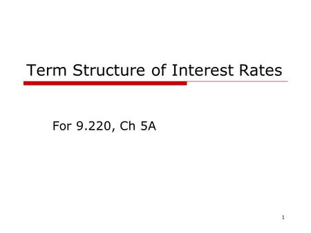 1 Term Structure of Interest Rates For 9.220, Ch 5A.
