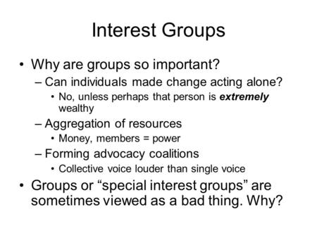 Interest Groups Why are groups so important? –Can individuals made change acting alone? No, unless perhaps that person is extremely wealthy –Aggregation.