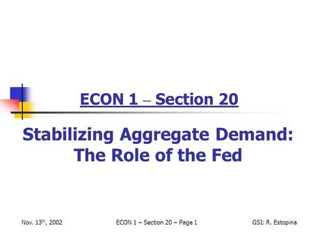 Nov. 13 th, 2002ECON 1 – Section 20 – Page 1GSI: R. Estopina ECON 1 – Section 20 Stabilizing Aggregate Demand: The Role of the Fed.