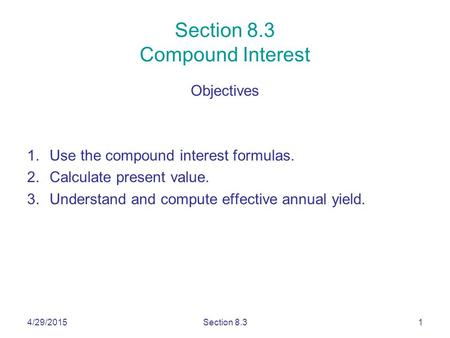 4/29/2015Section 8.31 Section 8.3 Compound Interest Objectives 1.Use the compound interest formulas. 2.Calculate present value. 3.Understand and compute.