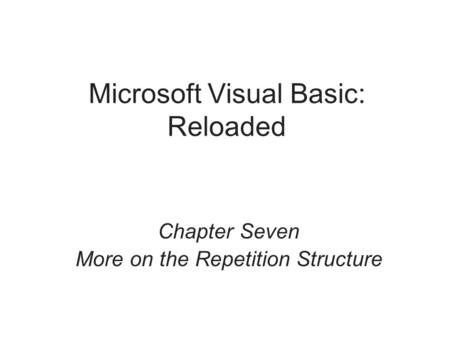 Microsoft Visual Basic: Reloaded Chapter Seven More on the Repetition Structure.