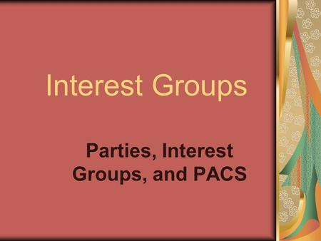 Interest Groups Parties, Interest Groups, and PACS.