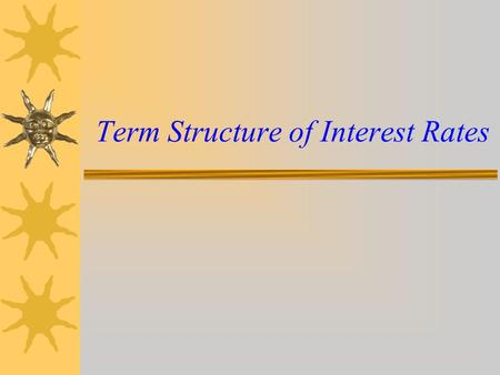 Term Structure of Interest Rates. Outline  Meaning of Term Structure of Interest Rates  Significance of Term Structure of Interest Rates  What is Yield.
