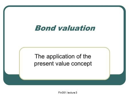 Fin351: lecture 3 Bond valuation The application of the present value concept.