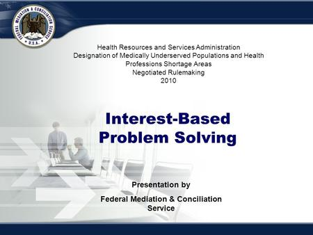 Interest-Based Bargaining Interest-Based Problem Solving Presentation by Federal Mediation & Conciliation Service Health Resources and Services Administration.