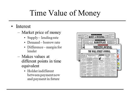 Time Value of Money Interest –Market price of money Supply – lending rate Demand – borrow rate Difference – margin for lender –Makes values at different.