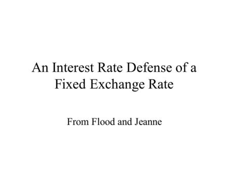 An Interest Rate Defense of a Fixed Exchange Rate From Flood and Jeanne.