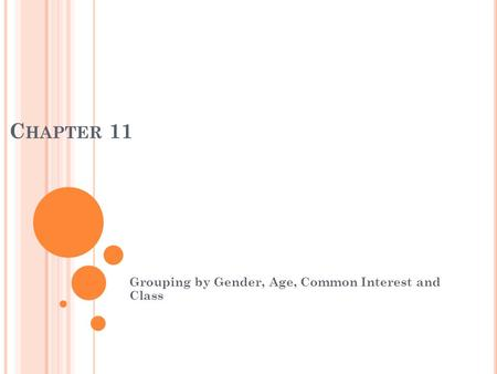 C HAPTER 11 Grouping by Gender, Age, Common Interest and Class.