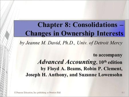 © Pearson Education, Inc. publishing as Prentice Hall8-1 Chapter 8: Consolidations – Changes in Ownership Interests by Jeanne M. David, Ph.D., Univ. of.