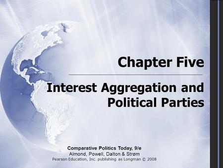 Chapter Five Interest Aggregation and Political Parties Comparative Politics Today, 9/e Almond, Powell, Dalton & Strøm Pearson Education, Inc. publishing.