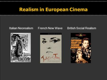 . Realism in European Cinema Italian Neorealism French New Wave British Social Realism.