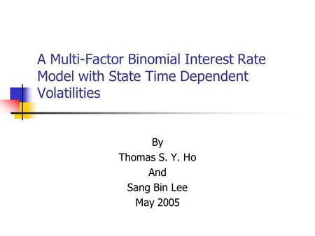A Multi-Factor Binomial Interest Rate Model with State Time Dependent Volatilities By Thomas S. Y. Ho And Sang Bin Lee May 2005.