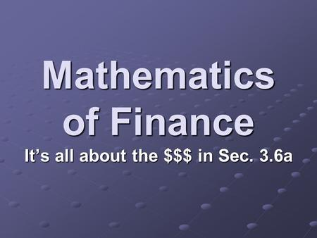 Mathematics of Finance It's all about the $$$ in Sec. 3.6a.