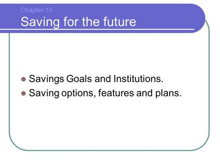 Chapter 10 Saving for the future Savings Goals and Institutions. Saving options, features and plans.