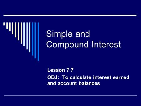 Simple and Compound Interest Lesson 7.7 OBJ: To calculate interest earned and account balances.