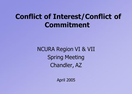 Conflict of Interest/Conflict of Commitment NCURA Region VI & VII Spring Meeting Chandler, AZ April 2005.