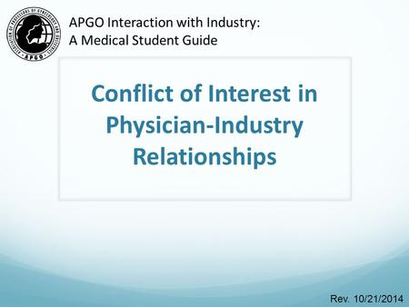 Conflict of Interest in Physician-Industry Relationships Rev. 10/21/2014 APGO Interaction with Industry: A Medical Student Guide.