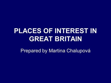 PLACES OF INTEREST IN GREAT BRITAIN Prepared by Martina Chalupová.