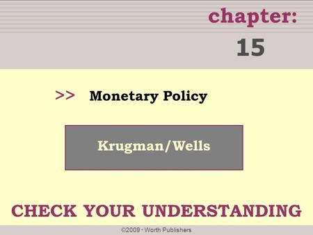 Chapter: ©2009  Worth Publishers >> Krugman/Wells Monetary Policy 15 CHECK YOUR UNDERSTANDING.