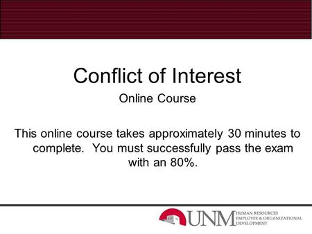 Conflict of Interest Online Course This online course takes approximately 30 minutes to complete. You must successfully pass the exam with an 80%.