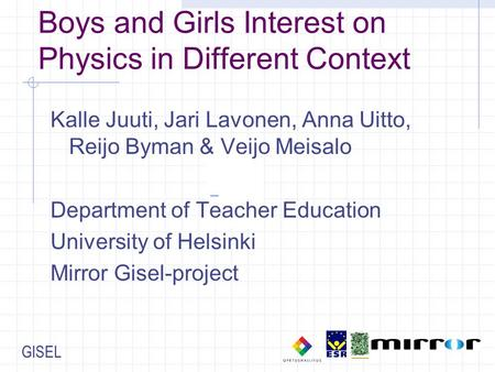 GISEL Boys and Girls Interest on Physics in Different Context Kalle Juuti, Jari Lavonen, Anna Uitto, Reijo Byman & Veijo Meisalo Department of Teacher.