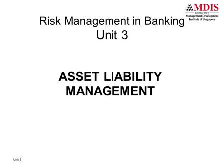 Unit 3 Risk Management in Banking Unit 3 ASSET LIABILITY MANAGEMENT.