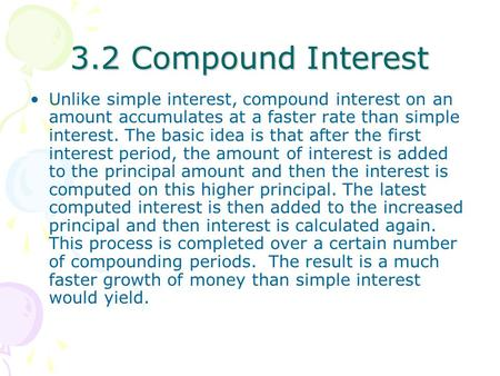 3.2 Compound Interest Unlike simple interest, compound interest on an amount accumulates at a faster rate than simple interest. The basic idea is that.
