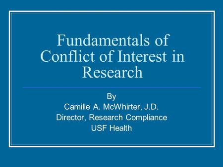 Fundamentals of Conflict of Interest in Research By Camille A. McWhirter, J.D. Director, Research Compliance USF Health.