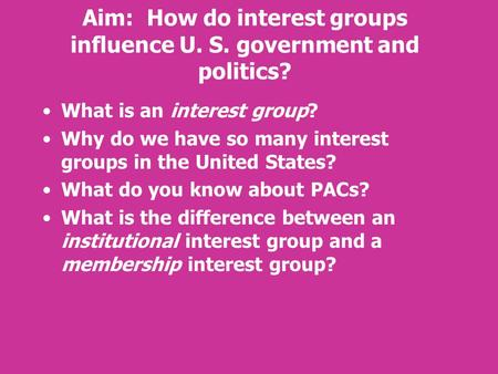 Aim: How do interest groups influence U. S. government and politics? What is an interest group? Why do we have so many interest groups in the United States?