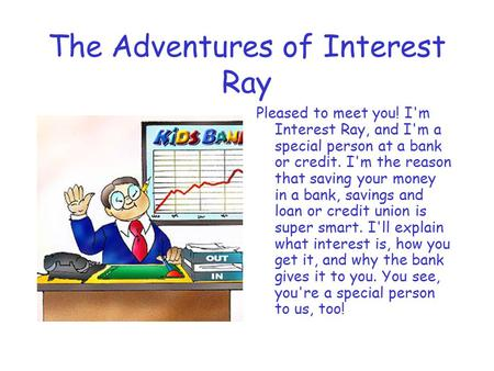 The Adventures of Interest Ray Pleased to meet you! I'm Interest Ray, and I'm a special person at a bank or credit. I'm the reason that saving your money.