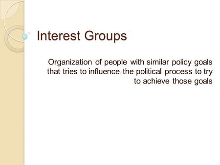 Interest Groups Organization of people with similar policy goals that tries to influence the political process to try to achieve those goals.
