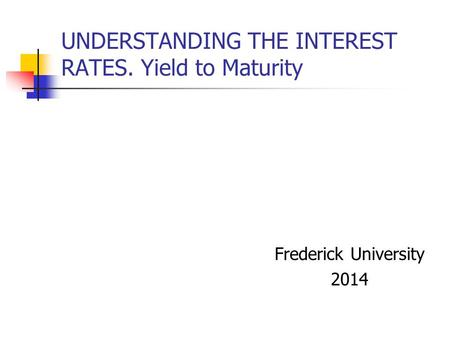 UNDERSTANDING THE INTEREST RATES. Yield to Maturity Frederick University 2014.