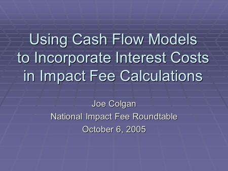 Using Cash Flow Models to Incorporate Interest Costs in Impact Fee Calculations Joe Colgan National Impact Fee Roundtable October 6, 2005.