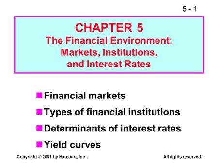 5 - 1 Copyright © 2001 by Harcourt, Inc.All rights reserved. CHAPTER 5 The Financial Environment: Markets, Institutions, and Interest Rates Financial markets.