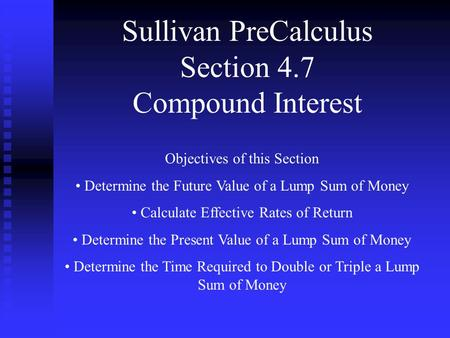 Sullivan PreCalculus Section 4.7 Compound Interest Objectives of this Section Determine the Future Value of a Lump Sum of Money Calculate Effective Rates.